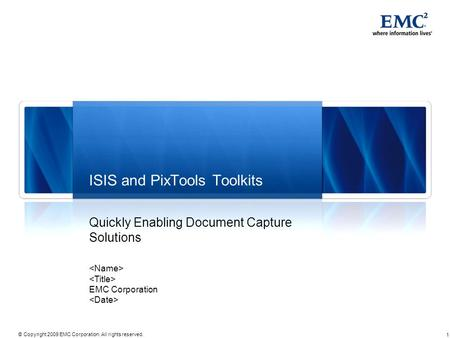 1 © Copyright 2009 EMC Corporation. All rights reserved. ISIS and PixTools Toolkits Quickly Enabling Document Capture Solutions EMC Corporation.