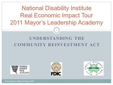 UNDERSTANDING THE COMMUNITY REINVESTMENT ACT Federal Reserve Bank of Atlanta CED 1 National Disability Institute Real Economic Impact Tour 2011 Mayor's.