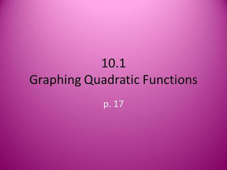 10.1 Graphing Quadratic Functions p. 17. Quadratic Functions Definition: a function described by an equation of the form f(x) = ax 2 + bx + c, where a.