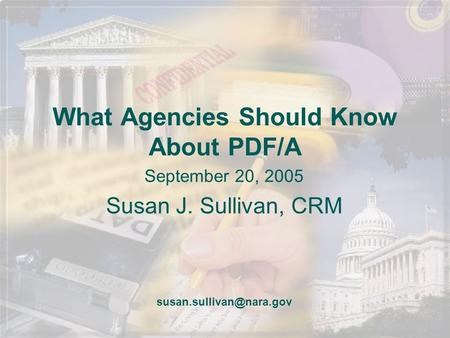What Agencies Should Know About PDF/A September 20, 2005 Susan J. Sullivan, CRM