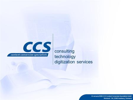© January/2008 CCS Content Conversion Specialists GmbH Weidestr. 134, 22083 Hamburg, Germany consulting technology digitization services.