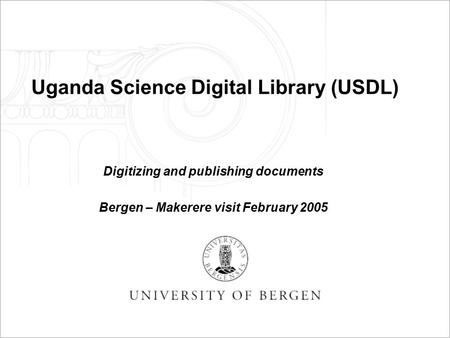 Uganda Science Digital Library (USDL) Digitizing and publishing documents Bergen – Makerere visit February 2005.