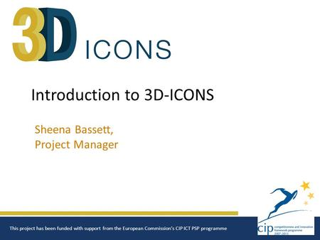 Introduction to 3D-ICONS Sheena Bassett, Project Manager This project has been funded with support from the European Commission's CIP ICT PSP programme.
