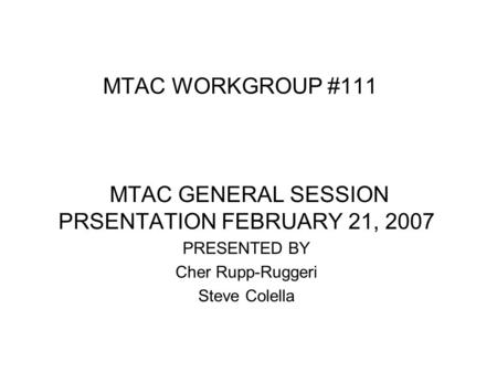MTAC WORKGROUP #111 MTAC GENERAL SESSION PRSENTATION FEBRUARY 21, 2007 PRESENTED BY Cher Rupp-Ruggeri Steve Colella.