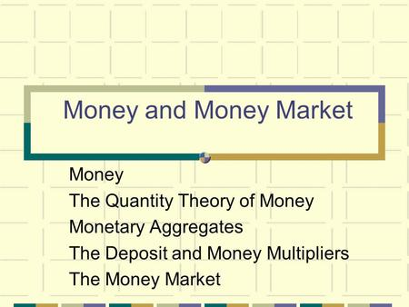 Money and Money Market Money The Quantity Theory of Money Monetary Aggregates The Deposit and Money Multipliers The Money Market.
