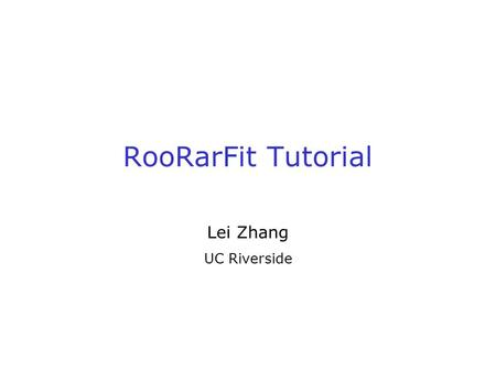 RooRarFit Tutorial Lei Zhang UC Riverside. 2 What is RooRarFit A general ML fitter based on ROOT/RooFit Why use RooRarFit? A question asked by many people: