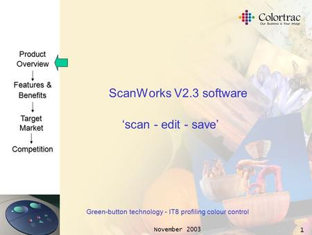 ProductOverview Features & Benefits TargetMarket Competition November 2003 1 ScanWorks V2.3 software Green-button technology - IT8 profiling colour control.