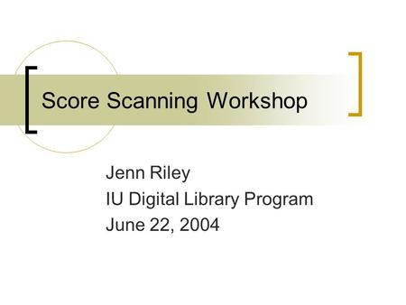 Score Scanning Workshop Jenn Riley IU Digital Library Program June 22, 2004.
