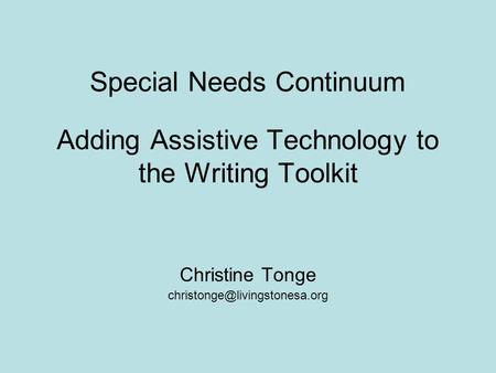 Adding Assistive Technology to the Writing Toolkit Christine Tonge Special Needs Continuum.
