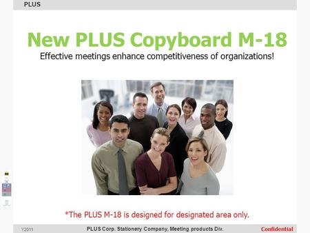 PLUS Corp. Stationery Company, Meeting products Div. PLUS Confidential Y2011 New PLUS Copyboard M-18 Effective meetings enhance competitiveness of organizations!