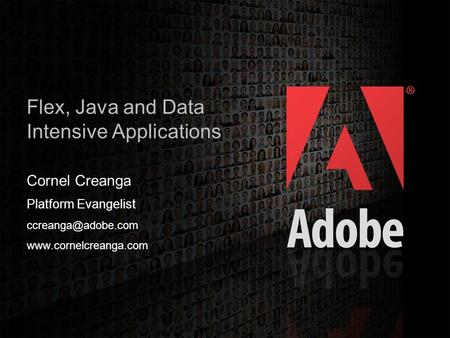 2006 Adobe Systems Incorporated. All Rights Reserved. 1 Flex, Java and Data Intensive Applications Cornel Creanga Platform Evangelist
