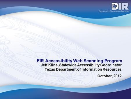 1 EIR Accessibility Web Scanning Program Jeff Kline, Statewide Accessibility Coordinator Texas Department of Information Resources October, 2012.