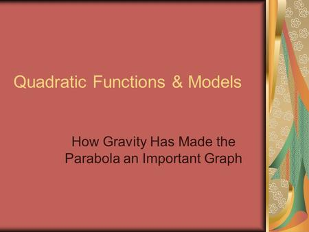 Quadratic Functions & Models How Gravity Has Made the Parabola an Important Graph.