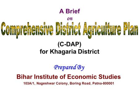 A Brief on (C-DAP) for Khagaria District Prepared By Bihar Institute of Economic Studies 103A/1, Nageshwar Colony, Boring Road, Patna-800001.