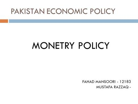 PAKISTAN ECONOMIC POLICY MONETRY POLICY FAHAD MANSOORI - 12183 MUSTAFA RAZZAQ -