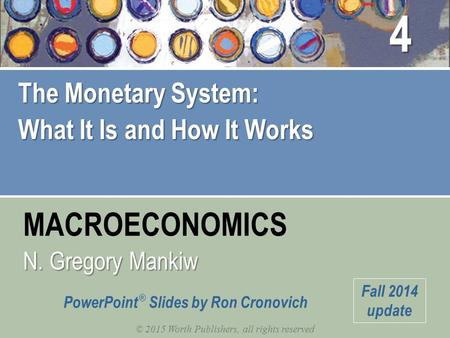 MACROECONOMICS © 2015 Worth Publishers, all rights reserved N. Gregory Mankiw PowerPoint ® Slides by Ron Cronovich Fall 2014 update The Monetary System: