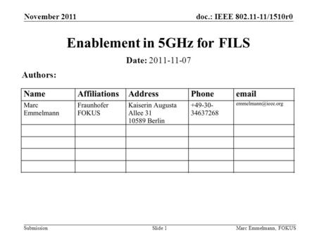 Doc.: IEEE 802.11-11/1510r0 Submission November 2011 Marc Emmelmann, FOKUSSlide 1 Enablement in 5GHz for FILS Date: 2011-11-07 Authors: