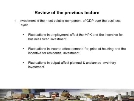 Review of the previous lecture 1. Investment is the most volatile component of GDP over the business cycle.  Fluctuations in employment affect the MPK.