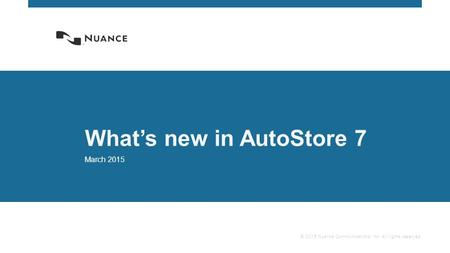 © 2015 Nuance Communications, Inc. All rights reserved. What's new in AutoStore 7 March 2015.