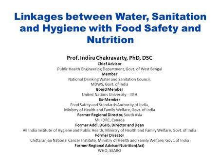 Linkages between Water, Sanitation and Hygiene with Food Safety and Nutrition Prof. Indira Chakravarty, PhD, DSC Chief Advisor Public Health Engineering.