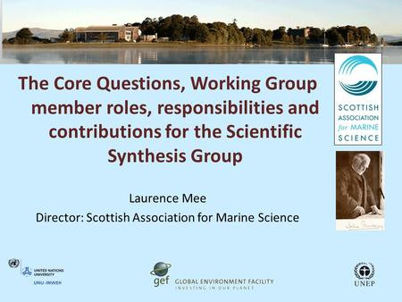 The Core Questions, Working Group member roles, responsibilities and contributions for the Scientific Synthesis Group Laurence Mee Director: Scottish Association.