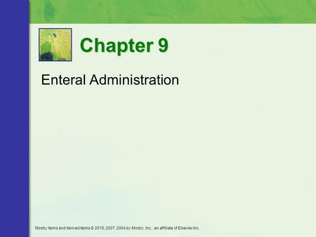 Enteral Administration Chapter 9 Mosby items and derived items © 2010, 2007, 2004 by Mosby, Inc., an affiliate of Elsevier Inc.