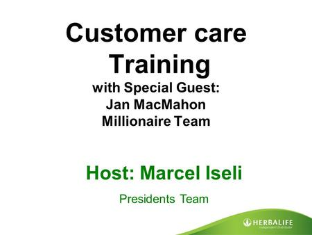 Customer care Training with Special Guest: Jan MacMahon Millionaire Team Host: Marcel Iseli Presidents Team.