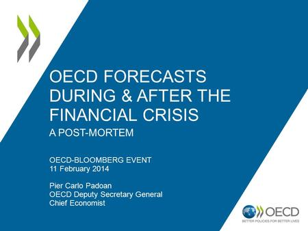 OECD FORECASTS DURING & AFTER THE FINANCIAL CRISIS A POST-MORTEM OECD-BLOOMBERG EVENT 11 February 2014 Pier Carlo Padoan OECD Deputy Secretary General.