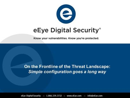 EEye Digital Security  1.866.339.3732    On the Frontline of the Threat Landscape: Simple configuration goes a long way.