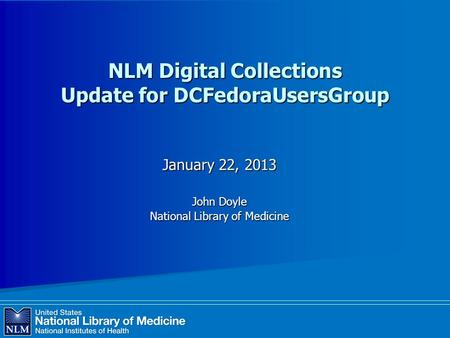 NLM Digital Collections Update for DCFedoraUsersGroup January 22, 2013 John Doyle National Library of Medicine.