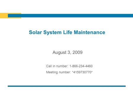 Solar System Life Maintenance Call in number: 1-866-234-4460 Meeting number: *4159730770* August 3, 2009.