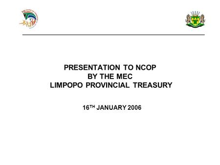 PRESENTATION TO NCOP BY THE MEC LIMPOPO PROVINCIAL TREASURY 16 TH JANUARY 2006 ____________________________________________________________.