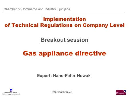 Phare SL9705.03 Implementation of Technical Regulations on Company Level Breakout session Gas appliance directive Expert: Hans-Peter Nowak Chamber of Commerce.