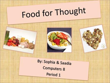 Food for Thought By: Sophia & Saadia Computers 8 Period 1 By: Sophia & Saadia Computers 8 Period 1.