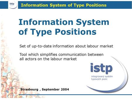 Information System of Type Positions Strasbourg, September 2004 Tool which simplifies communication between all actors on the labour market Set of up-to-date.