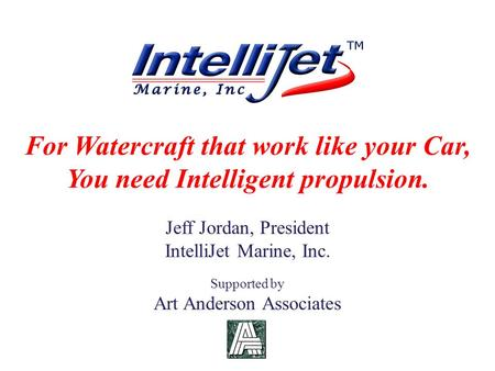 For Watercraft that work like your Car, You need Intelligent propulsion. Jeff Jordan, President IntelliJet Marine, Inc. Supported by Art Anderson Associates.