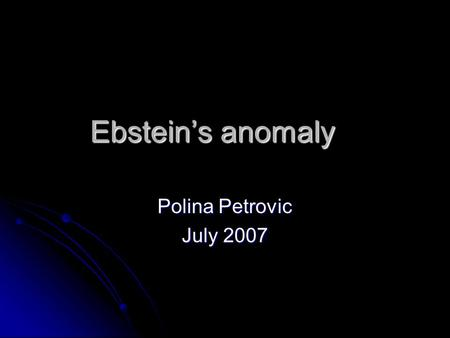 Ebstein's anomaly Polina Petrovic July 2007. Definition Congenital cardiac malformation characterized by apical displacement of septal and posterior tricuspid.