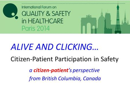 Citizen-Patient Participation in Safety a citizen-patient's perspective from British Columbia, Canada ALIVE AND CLICKING…