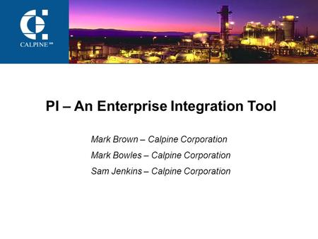 PI – An Enterprise Integration Tool Mark Brown – Calpine Corporation Mark Bowles – Calpine Corporation Sam Jenkins – Calpine Corporation.