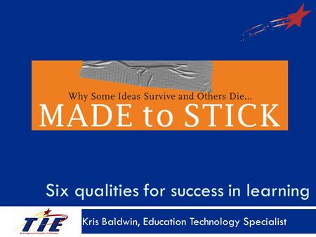 Six qualities for success in learning Kris Baldwin, Education Technology Specialist.