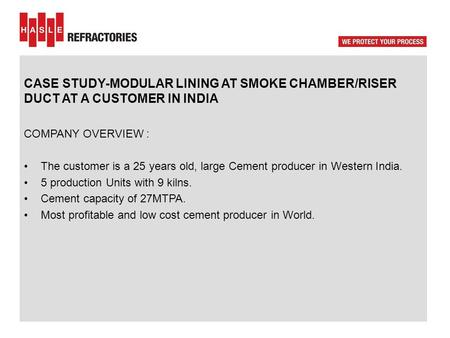 CASE STUDY-MODULAR LINING AT SMOKE CHAMBER/RISER DUCT AT A CUSTOMER IN INDIA COMPANY OVERVIEW : The customer is a 25 years old, large Cement producer in.
