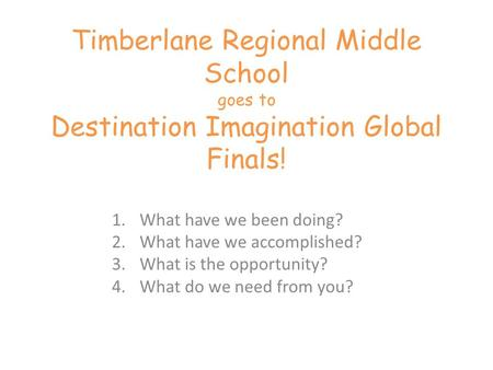 Timberlane Regional Middle School goes to Destination Imagination Global Finals! 1.What have we been doing? 2.What have we accomplished? 3.What is the.
