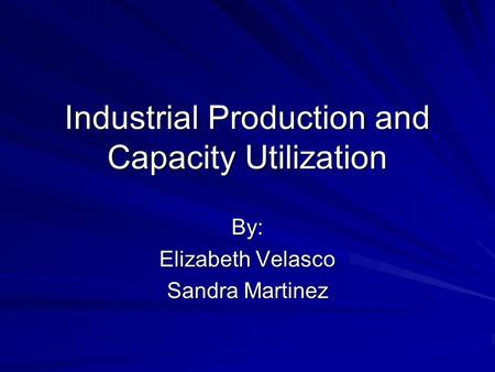 Industrial Production and Capacity Utilization By: Elizabeth Velasco Sandra Martinez.