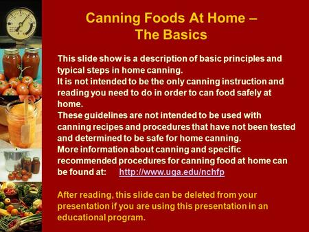 Canning Foods At Home – The Basics This slide show is a description of basic principles and typical steps in home canning. It is not intended to be the.