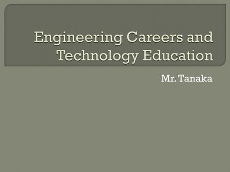 Mr. Tanaka.  Engineers are the people who: Design solutions to technical problems. Work in both governmental agencies and private companies  Diverse.