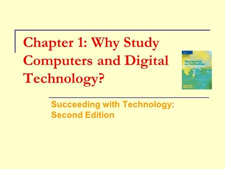 Chapter 1: Why Study Computers and Digital Technology? Succeeding with Technology: Second Edition.