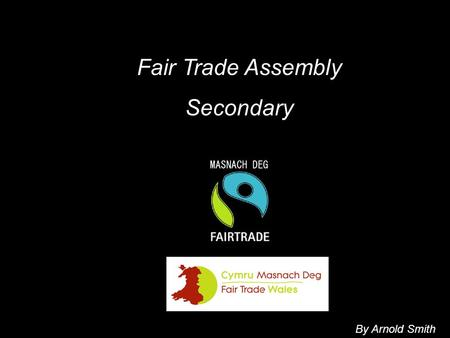 Fair Trade Assembly Secondary By Arnold Smith. OUTLINE Introduce a product for you to identify How it gets to us & who is involved How what we pay for.