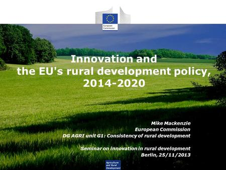 Agriculture and Rural Development Innovation and the EU's rural development policy, 2014-2020 Mike Mackenzie European Commission DG AGRI unit G1: Consistency.
