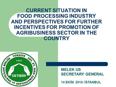 CURRENT SITUATION IN FOOD PROCESSING INDUSTRY AND PERSPECTIVES FOR FURTHER INCENTIVES FOR PROMOTION OF AGRIBUSINESS SECTOR IN THE COUNTRY MELEK US SECRETARY.