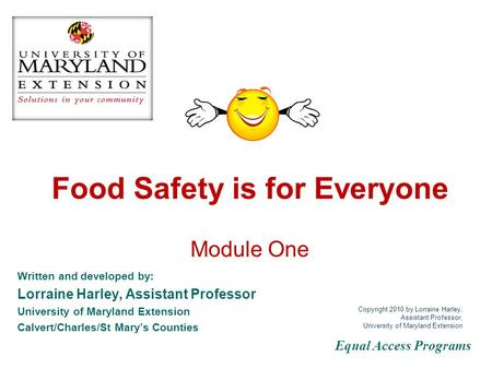 Food Safety is for Everyone Module One Written and developed by: Lorraine Harley, Assistant Professor University of Maryland Extension Calvert/Charles/St.